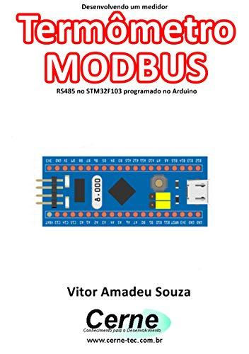Desenvolvendo um medidor Termômetro MODBUS RS485 no STM32F103 programado no Arduino (Portuguese Edition)