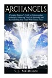 Archangels: Complete Beginner's Guide to Understanding Archangels, Advancing Your Life Spiritually, and Accomplishing Your Goals With Unseen Forces (Archangles,Angels, Spirit Guides, Spirituality)
