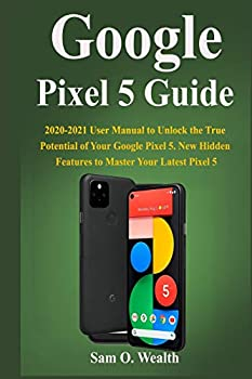 Google Pixel 5 Guide  2020-2021 User Manual to Unlock the True Potential of Your Google Pixel 5 New Hidden Features to Master Your Latest Pixel 5