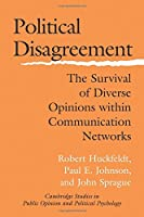 Political Disagreement: The Survival of Diverse Opinions within Communication Networks (Cambridge Studies in Public Opinion and Political Psychology) by Robert Huckfeldt Paul E. Johnson John Sprague(2004-07-12)