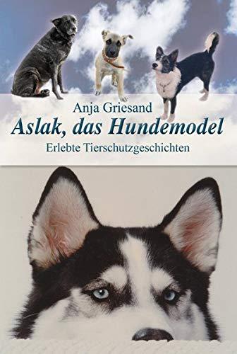 Aslak, das Hundemodel: Erlebte Tierschutzgeschichten