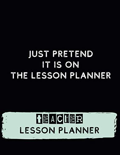 Just Pretend it is On the Lesson Planner – Techer Lesson Planner: Weakly and Monthly Teacher Lesson Planner for Academic Year 2020-2021, Funny Record ... Attendance, Grades and Activities (Volume 1)