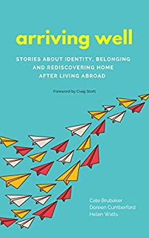 Arriving Well: Stories about identity, belonging, and rediscovering home after living abroad by [Cate Brubaker, Doreen Cumberford, Helen Watts]