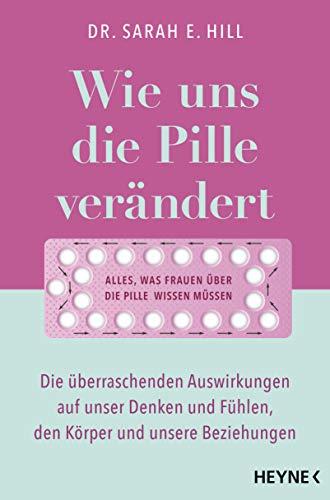 Wie uns die Pille verändert: Die überraschenden Auswirkungen auf unser Denken und Fühlen, den Körper und unsere Beziehungen - Alles, was Frauen über die Antibabypille wissen müssen