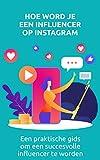 Hoe word je een influencer op Instagram: Een praktische gids om een succesvolle influencer te worden (Dutch Edition)