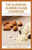 THE CLASSICAL ALMOND FLOUR COOKBOOK: The Guide To Creating And Knowing More About The Almond Flour
