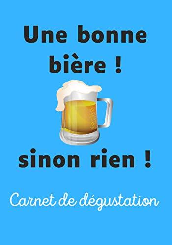 Une bonne bière ! Sinon rien !: Livre de dégustation pour noter les caractéristiques, vos avis et partager vos meilleures découvertes de bières | humour | Non mais !