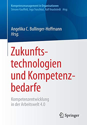 Zukunftstechnologien und Kompetenzbedarfe: Kompetenzentwicklung in der Arbeitswelt 4.0 (Kompetenzmanagement in Organisationen)