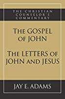 The Gospel of John and The Letters of John and Jesus (Christian Counselor's Commentary)