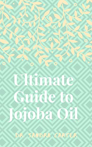 Ultimate Guide to Jojoba Oil: This is entails everything about jojoba oil (English Edition)
