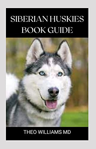 SIBERIAN HUSKIES BOOK GUIDE: The Ultimate Guide To Grooming, Training, Feeding, Caring, And Loving Your Husky Puppy