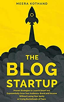 The Blog Startup: Proven Strategies to Launch Smart and Exponentially Grow Your Audience, Brand, and Income without Losing Your Sanity or Crying Bucketloads of Tears by [Meera Kothand]
