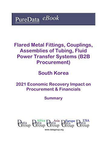Flared Metal Fittings, Couplings, Assemblies of Tubing, Fluid Power Transfer Systems (B2B Procurement) South Korea Summary: 2021 Economic Recovery Impact on Revenues & Financials (English Edition)