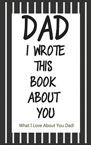Dad, I Wrote This Book About You: Fill In The Blank Book With Prompts About What I Love About Dad/ Father's Day/ Birthday Gifts From Kids
