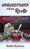 VASOCOTTURA E LE SUE RICETTE: La raccolta di tecniche e ricette per cucinare in modo semplice,...