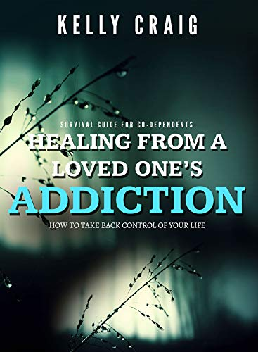 Healing From a Loved Ones Addiction: How to Take Back Control of Your Life - Survival Guide for Codependents
