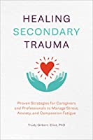 Healing Secondary Trauma: Proven Strategies for Caregivers and Professionals to Manage Stress, Anxiety, and Compassion Fatigue
