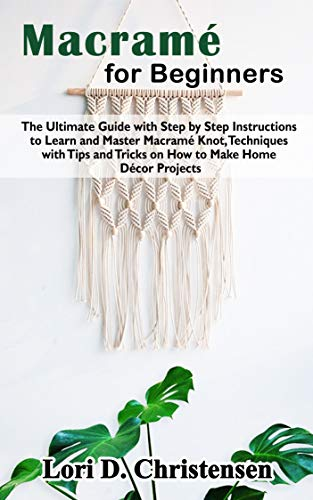 Macramé for Beginners: The Ultimate Guide with Step by Step Instructions to Learn and Master Macramé Knot, Techniques with Tips and Tricks on How to Make Home Décor Projects (English Edition)