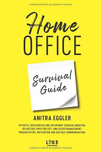 Home Office Survival Guide: Effektiv, erfolgreich und entspannt zuhause arbeiten. Die besten Tipps für Zeit- und Selbstmanagement, Produktivität, Motivation und digitale Kommunikation.