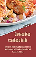 Sirtfood Diet Cookbook Guide: Burn Fat with This Quick Start Guide Cookbook. Lose Weight, get lean, Feel Great, Reset Metabolism, and Stop Emotional Eating.