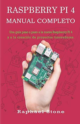RASPBERRY PI 4 MANUAL COMPLETO: Una guía paso a paso a la nueva Raspberry Pi 4 y a la creación de proyectos innovadores