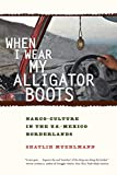 Image of When I Wear My Alligator Boots: Narco-Culture in the U.S. Mexico Borderlands (Volume 33) (California Series in Public Anthropology)
