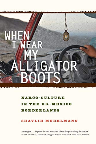 When I Wear My Alligator Boots: Narco-Culture in the U.S. Mexico Borderlands (Volume 33) (California Series in Public An
