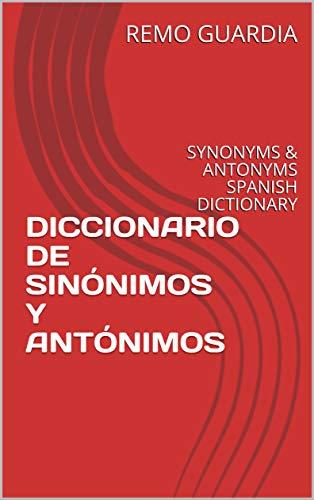 DICCIONARIO DE SINÓNIMOS Y ANTÓNIMOS: SYNONYMS & ANTONYMS SPANISH DICTIONARY