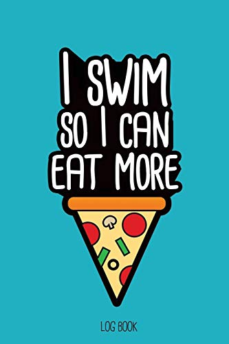 I swim so I can eat more pizza.: Swimming Log Book, Journal, Training and Results Notebook to tracking your progression; for beginner and adept swimmers.  [6x9', 150 pages]