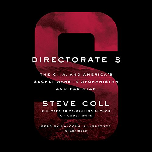 Directorate S     The C.I.A. and America's Secret Wars in Afghanistan and Pakistan              Written by:                                                                                                                                 Steve Coll                               Narrated by:                                                                                                                                 Malcolm Hillgartner                      Length: 28 hrs and 30 mins     14 ratings     Overall 4.4
