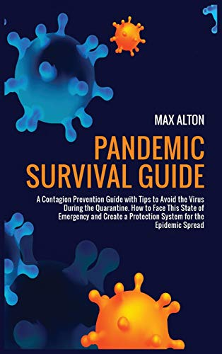 Pandemic Survival Guide: A Contagion Prevention Guide with Tips to Avoid Virus During a Quarantine. How to Face a State of Emergency and Create a Protection System for Any Epidemic Spread
