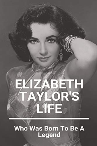 Elizabeth Taylor's Life: Who Was Born To Be A Legend: Elizabeth Taylor Life Story Book