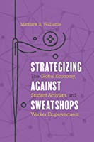 Strategizing Against Sweatshops: The Global Economy, Student Activism, and Worker Empowerment