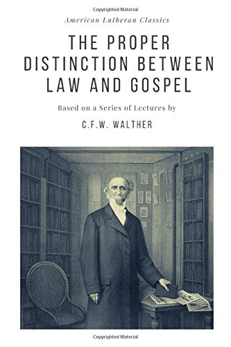 The Proper Distinction Between Law and Gospel: Based on a Series of Lectures by C.F.W. Walther (American Lutheran Classics)