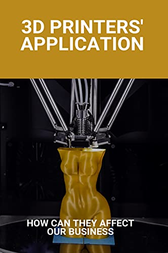3D Printers' Application: How Can They Affect Our Business: 3D Printer Models