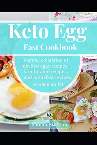 Keto Egg Fast Cookbook: Yummy Collection Of Deviled Eggs Recipes, Farmtotable Recipes, And Breakfast Recipes To Wake Up For