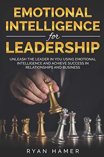 Emotional Intelligence For Leadership: Unleash Thе Leader In You Uѕing Emotional Intelligence And Асhiеvе Ѕuссеѕѕ In Rеlаtiоnѕhiрѕ And Buѕinеѕѕ