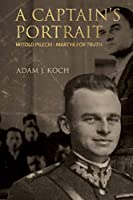 A Captain's Portrait: Witold Pilecki - Martyr for Truth
