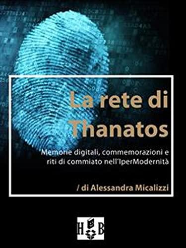 La rete di Thanatos.: Memorie digitali, commemorazioni e riti di commiato dell'IperModernità (Best Practices Vol. 4) (Italian Edition)