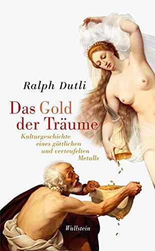 Das Gold der Träume: Kulturgeschichte eines göttlichen und verteufelten Metalls