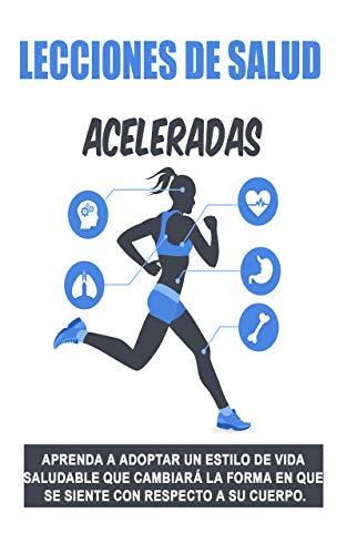 Lecciones de salud aceleradas: : Aprenda a adoptar un estilo de vida saludable que cambiará la forma en que se siente con respecto a su cuerpo.