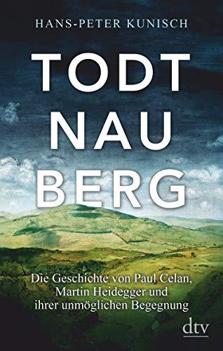 Todtnauberg: Die Geschichte von Paul Celan, Martin Heidegger und ihrer unmöglichen Begegnung