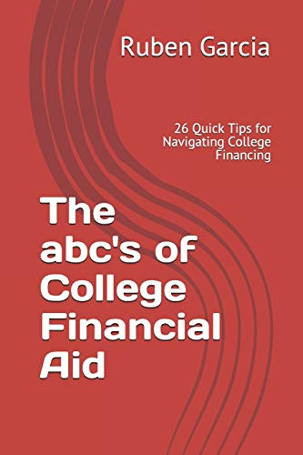 The abc's of College Financial Aid: 26 Quick Tips for Navigating College Financing
