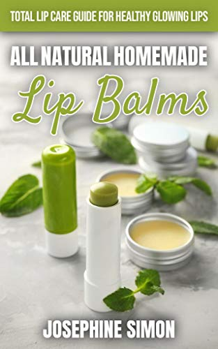 All-Natural Homemade Lip Balms: Total Lip Care Guide for Healthy Glowing Lips (DIY Beauty Products)