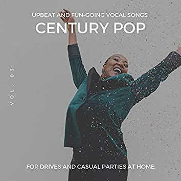 Century Pop - Upbeat And Fun-Going Vocal Songs For Drives And Casual Parties At Home, Vol. 03