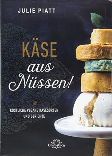 Käse aus Nüssen!: Köstliche vegane Käsesorten und Gerichte