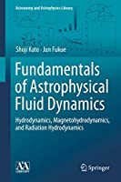 Fundamentals of Astrophysical Fluid Dynamics: Hydrodynamics, Magnetohydrodynamics, and Radiation Hydrodynamics (Astronomy and Astrophysics Library)