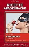 RICETTE AFRODISIACHE: L' ARTE DELLA SEDUZIONE IN CUCINA. Scopri la cucina erotica, per s...