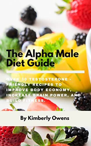 The Alpha Male Diet Guide: Over 30 Testosterone - Friendly Recipes to Improve Body Economy, Increase Brain Power, and Build Fitness (English Edition)
