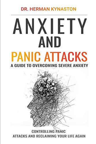 Anxiety and Panic Attacks: A Guide to Overcoming Severe Anxiety, Controlling Panic Attacks and Reclaiming Your Life Again ! (Herman Kynaston)